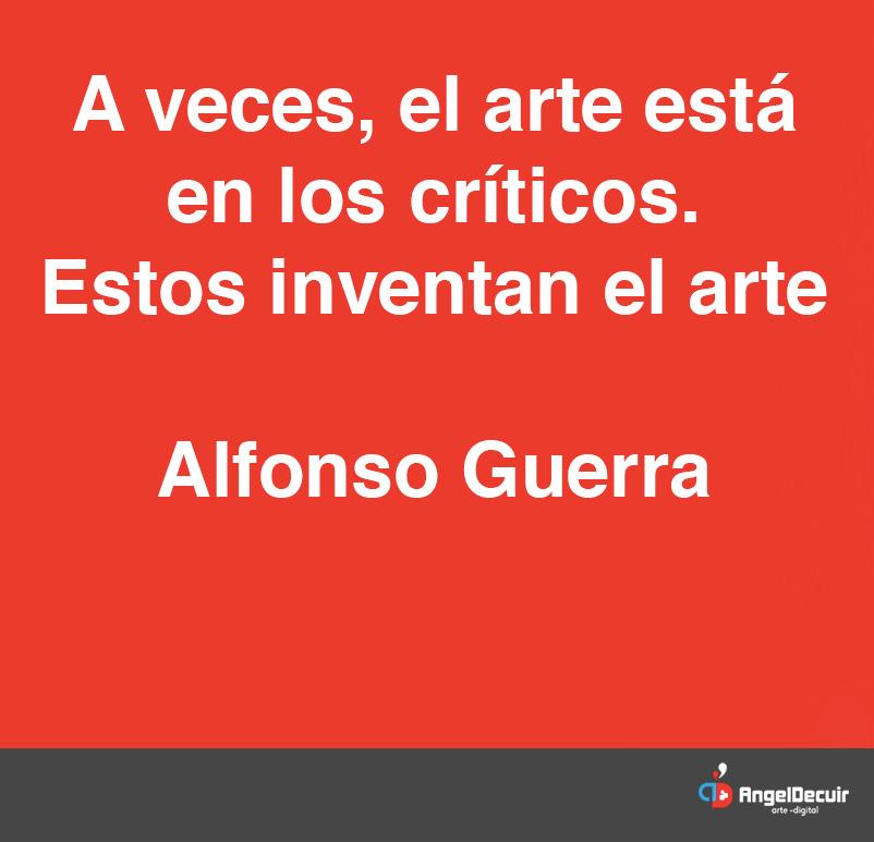 A veces , el arte está en los críticos. Estos inventan el arte. Alfonso Guerra