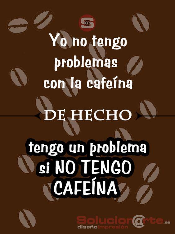 Yo no tengo problemas con la cafeína, de hecho tengo un problema si no tengo cafeína