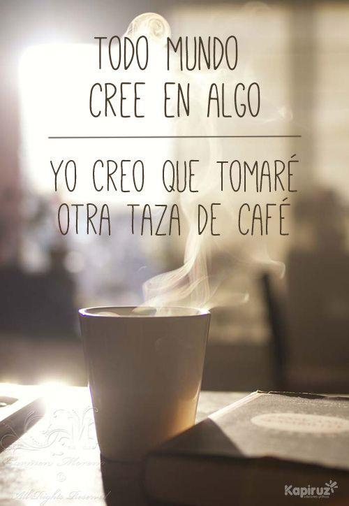 Todo mundo cree en algo, yo creo que tomaré otra taza de café